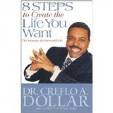 8 Steps to Create the Life You Want: The Anatomy of a Successful Life by Dr Creflo A. Dollar